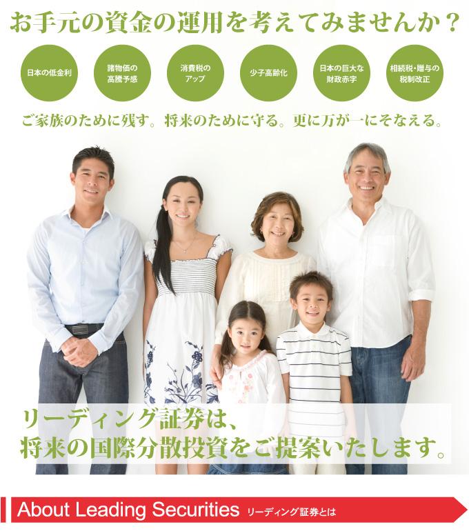 お手元の資金の運用を考えてみませんか?日本の低金利・諸物価の高騰予感・消費税のアップ・少子高齢化・日本の巨大な財政赤字・相続税、贈与の税制改革 リーディング証券は、将来の国際分散投資をご提案いたします。